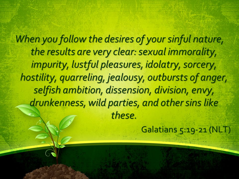 When you follow the desires of your sinful nature, the results are very clear: sexual immorality, impurity, lustful pleasures, idolatry, sorcery, hostility, quarreling, jealousy, outbursts of anger, selfish ambition, dissension, division, envy, drunkenness, wild parties, and other sins like these.
