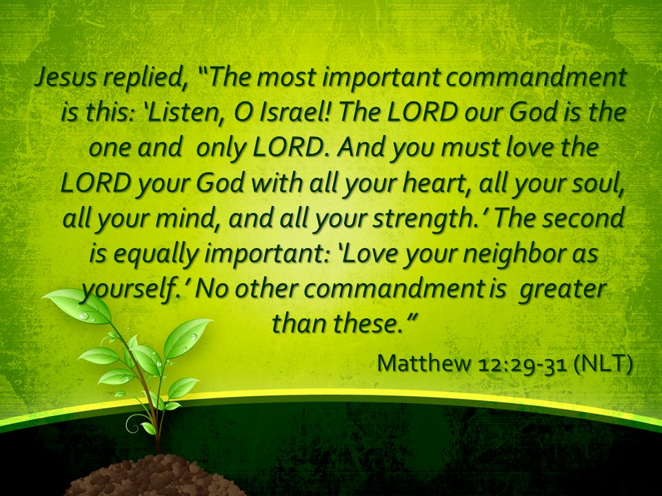 Jesus replied, The most important commandment is this: 'Listen, O Israel! The LORD our God is the one and only LORD. And you must love the LORD your God with all your heart, all your soul, all your mind, and all your strength.' The second is equally important: 'Love your neighbor as yourself.' No other commandment is greater than these.
