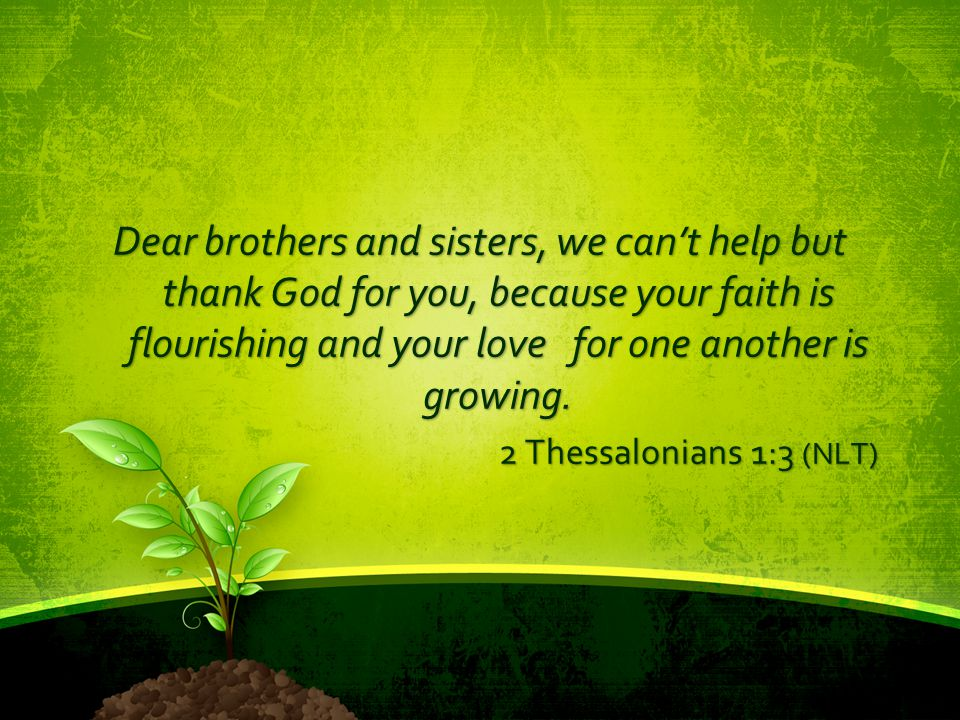 Dear brothers and sisters, we can't help but thank God for you, because your faith is flourishing and your love for one another is growing.