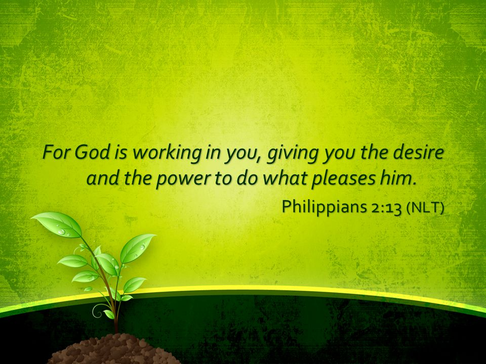 For God is working in you, giving you the desire and the power to do what pleases him.