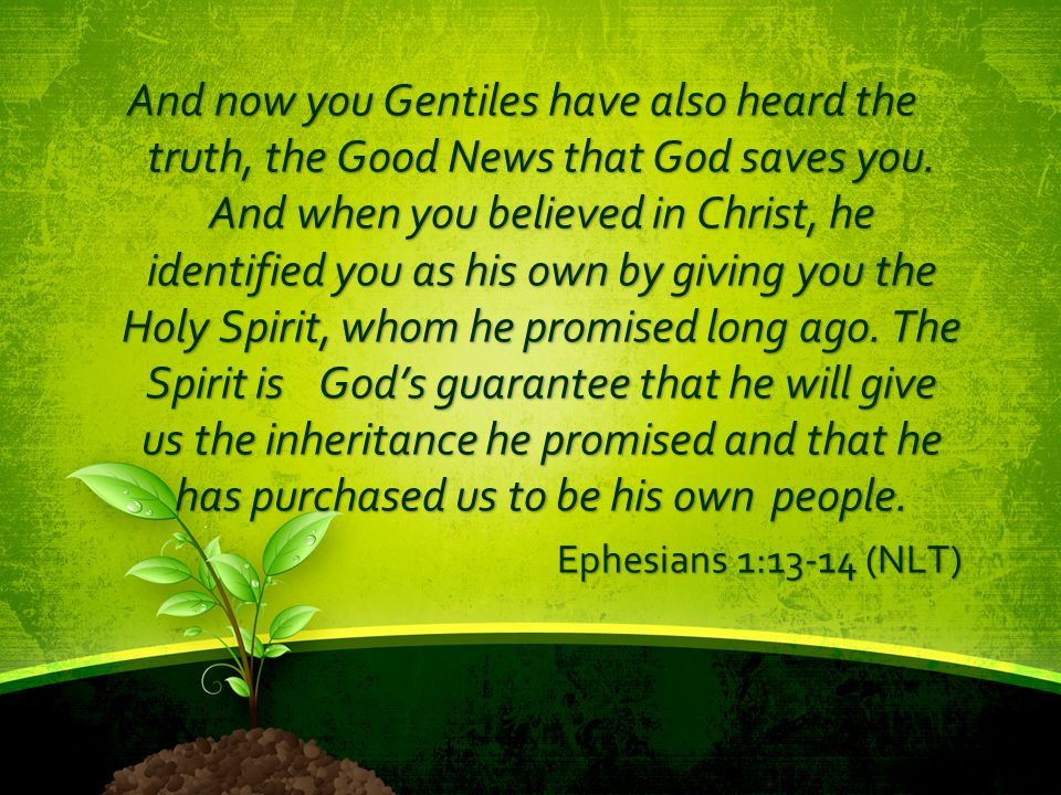 And now you Gentiles have also heard the truth, the Good News that God saves you. And when you believed in Christ, he identified you as his own by giving you the Holy Spirit, whom he promised long ago. The Spirit is God's guarantee that he will give us the inheritance he promised and that he has purchased us to be his own people.