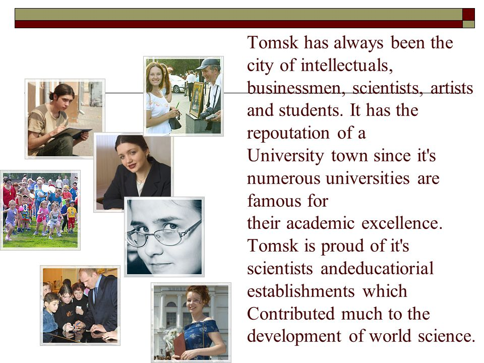 Tomsk has always been the city of intellectuals, businessmen, scientists, artists and students.