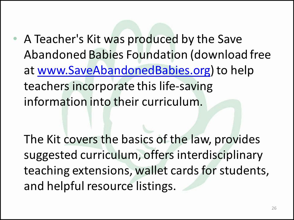 A Teacher s Kit was produced by the Save Abandoned Babies Foundation (download free at www.SaveAbandonedBabies.org) to help teachers incorporate this life-saving information into their curriculum.