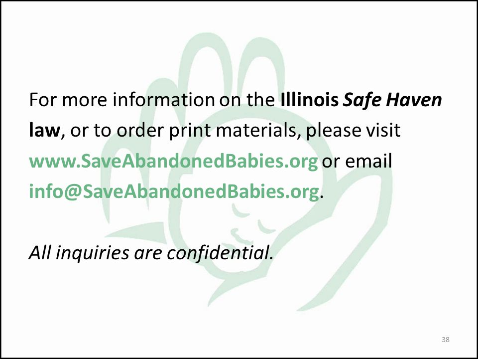 For more information on the Illinois Safe Haven law, or to order print materials, please visit www.SaveAbandonedBabies.org or email info@SaveAbandonedBabies.org.