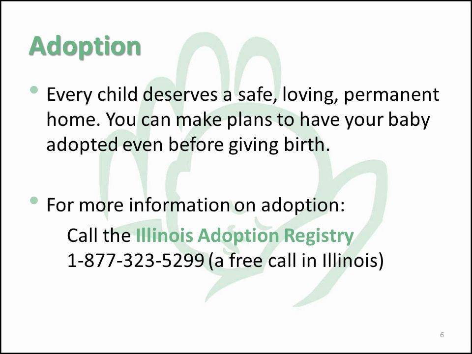 Adoption Every child deserves a safe, loving, permanent home. You can make plans to have your baby adopted even before giving birth.