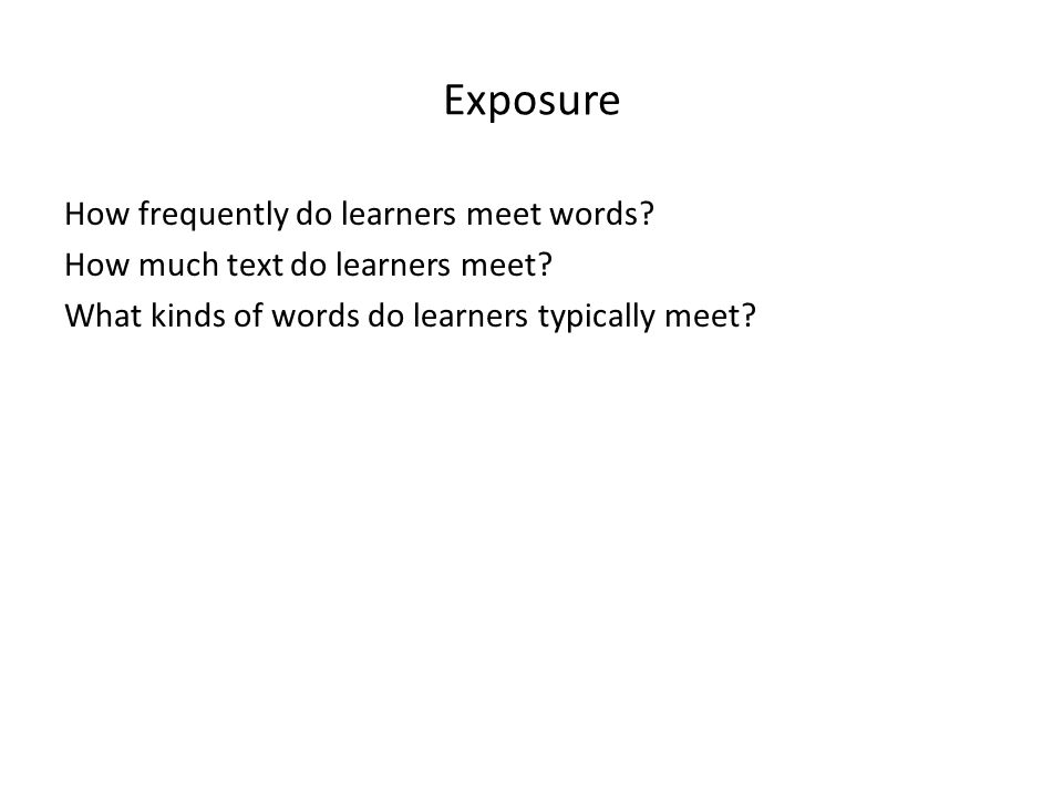 Exposure How frequently do learners meet words. How much text do learners meet.