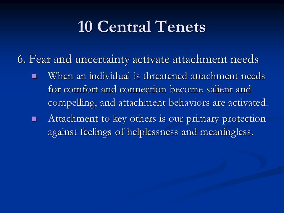 10 Central Tenets 6. Fear and uncertainty activate attachment needs