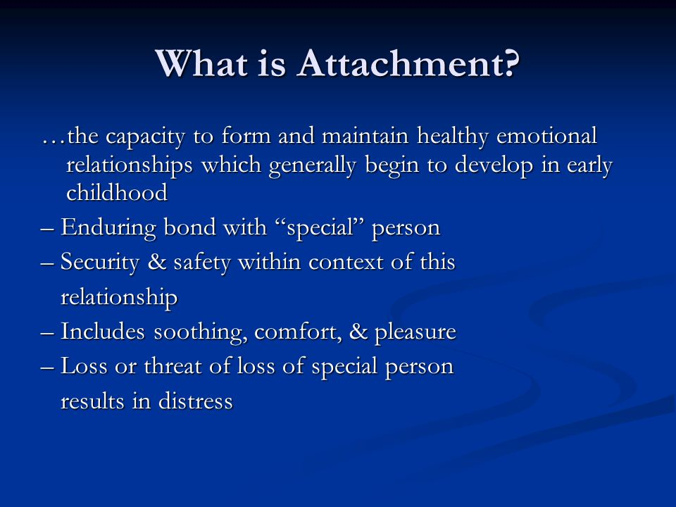 What is Attachment …the capacity to form and maintain healthy emotional relationships which generally begin to develop in early childhood.