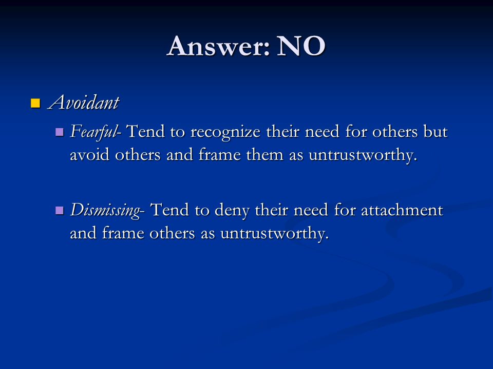Answer: NO Avoidant. Fearful- Tend to recognize their need for others but avoid others and frame them as untrustworthy.