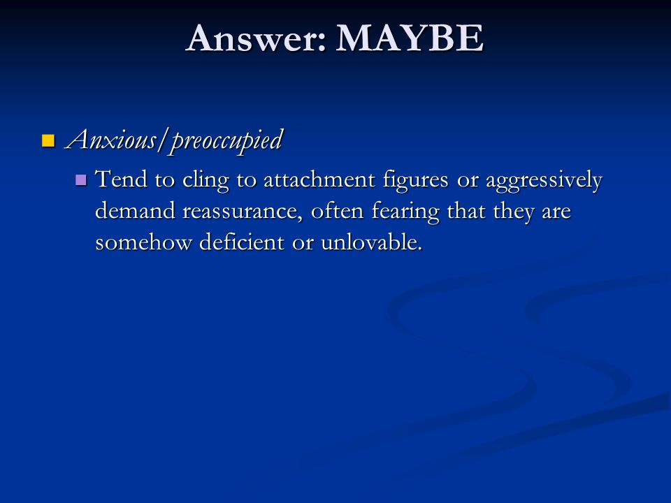Answer: MAYBE Anxious/preoccupied