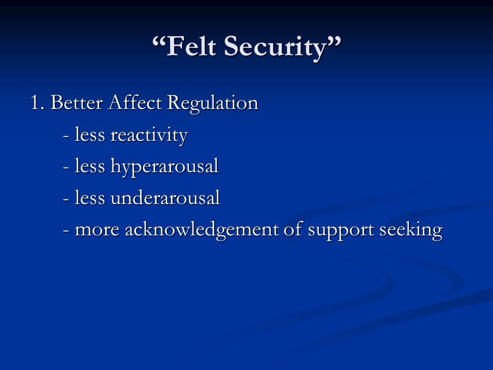 Felt Security 1. Better Affect Regulation - less reactivity