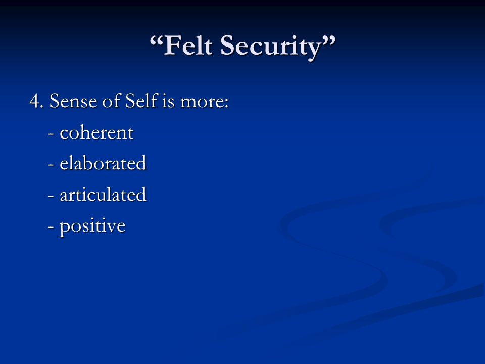 Felt Security 4. Sense of Self is more: - coherent - elaborated
