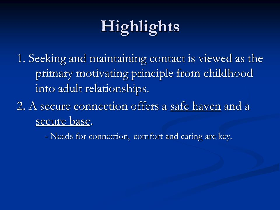 Highlights 1. Seeking and maintaining contact is viewed as the primary motivating principle from childhood into adult relationships.