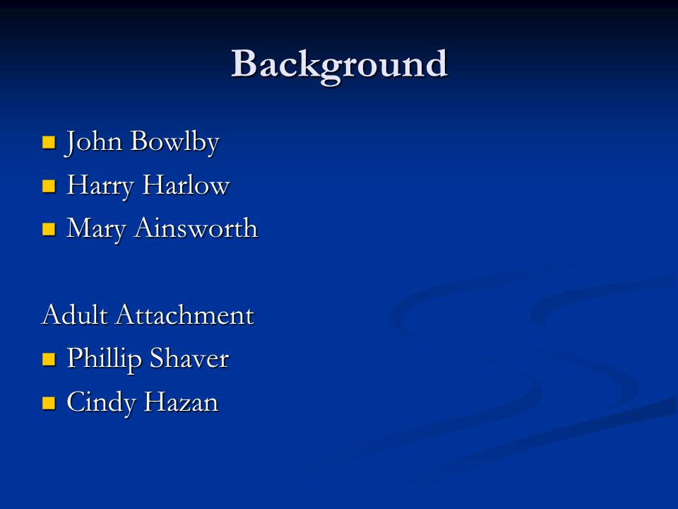 Background John Bowlby Harry Harlow Mary Ainsworth Adult Attachment