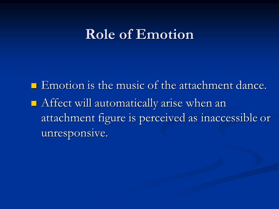 Role of Emotion Emotion is the music of the attachment dance.