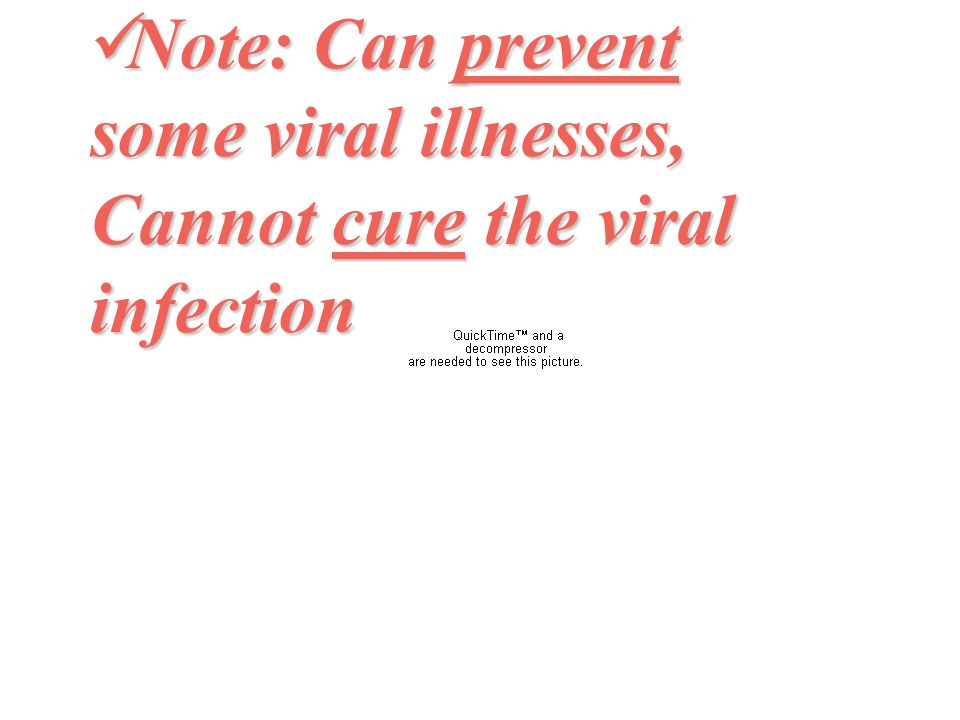 Note: Can prevent some viral illnesses, Cannot cure the viral infection