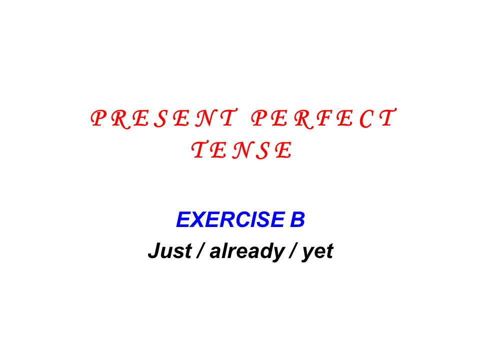 EXERCISE B Just / already / yet