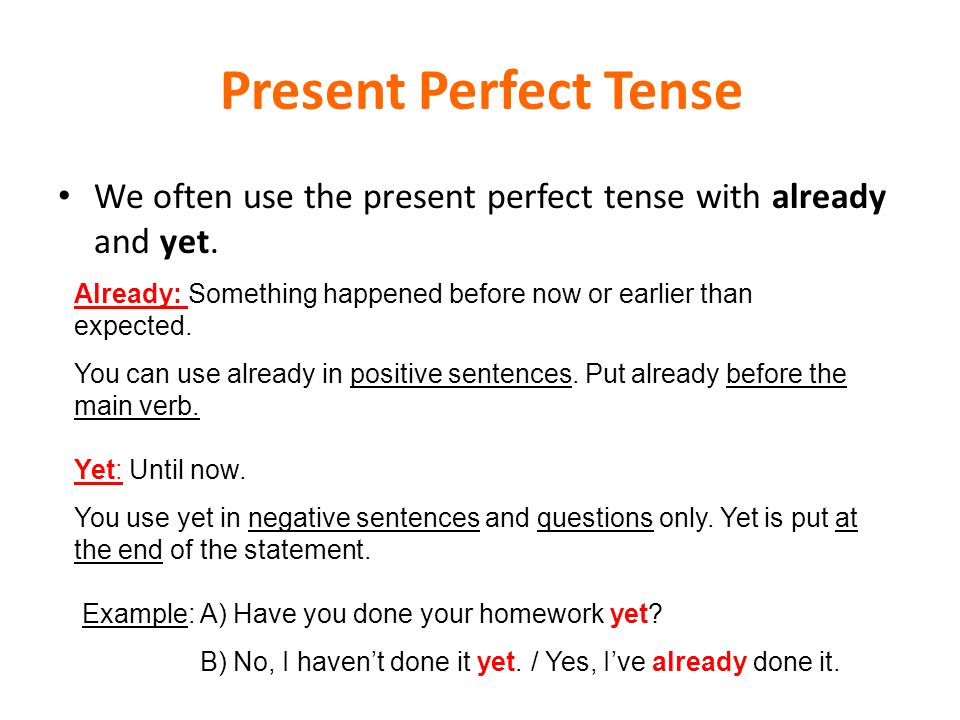 Present Perfect Tense We often use the present perfect tense with already and yet. Already: Something happened before now or earlier than expected.