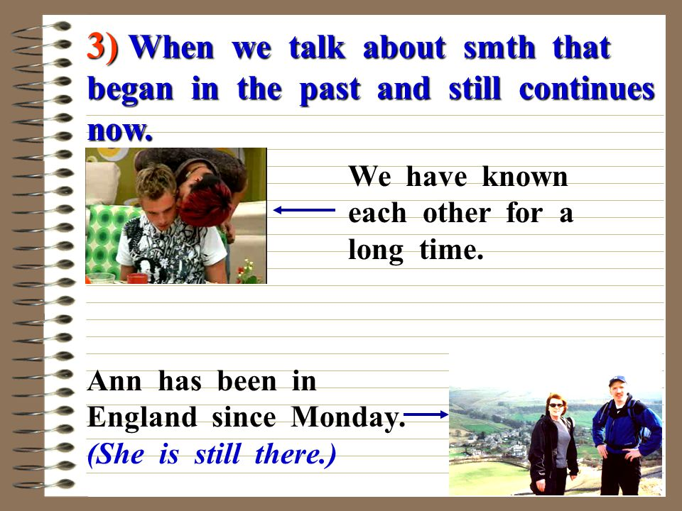 3) When we talk about smth that began in the past and still continues now.