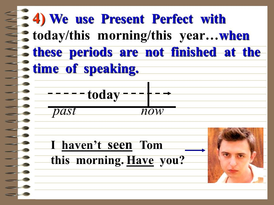4) We use Present Perfect with today/this morning/this year…when these periods are not finished at the time of speaking.