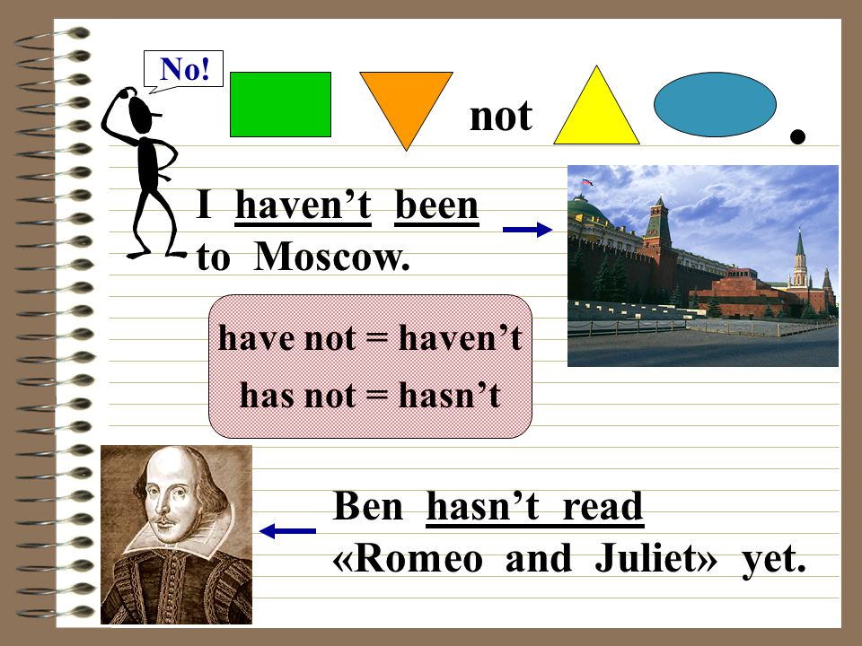 not I haven't been to Moscow. Ben hasn't read «Romeo and Juliet» yet.