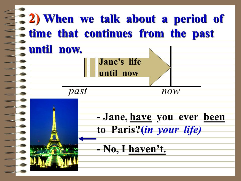 2) When we talk about a period of time that continues from the past until now.