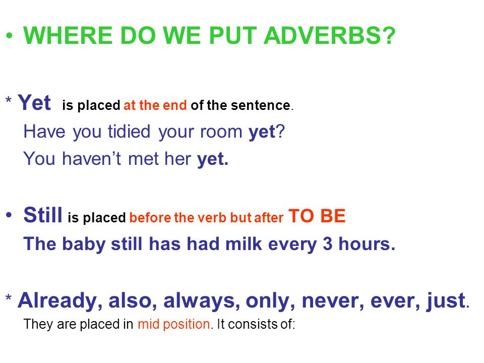 WHERE DO WE PUT ADVERBS * Yet is placed at the end of the sentence. Have you tidied your room yet