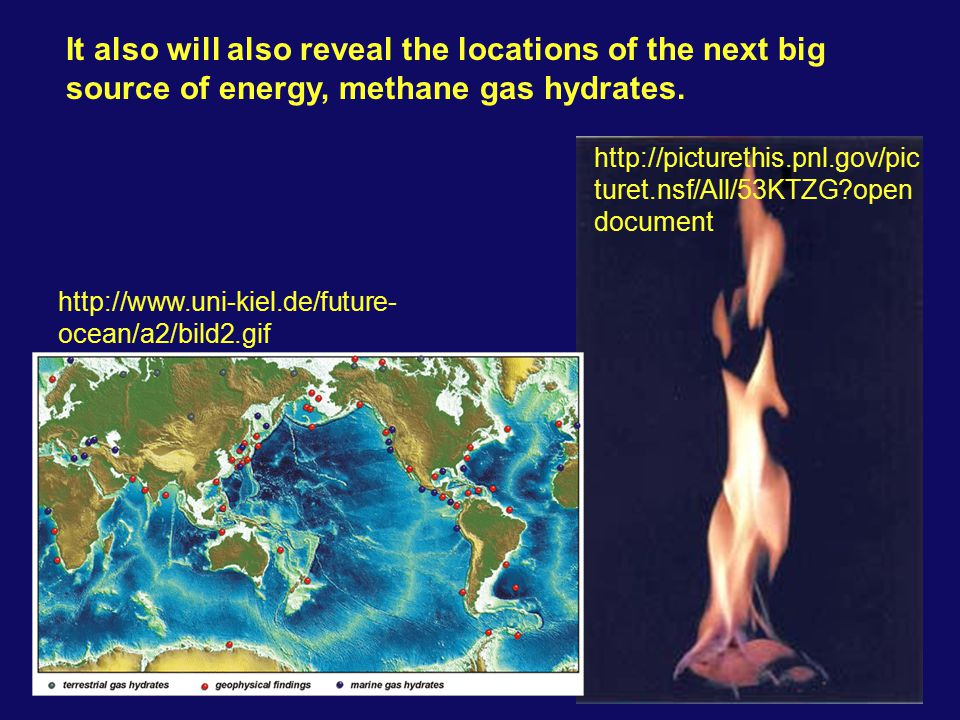 It also will also reveal the locations of the next big source of energy, methane gas hydrates.