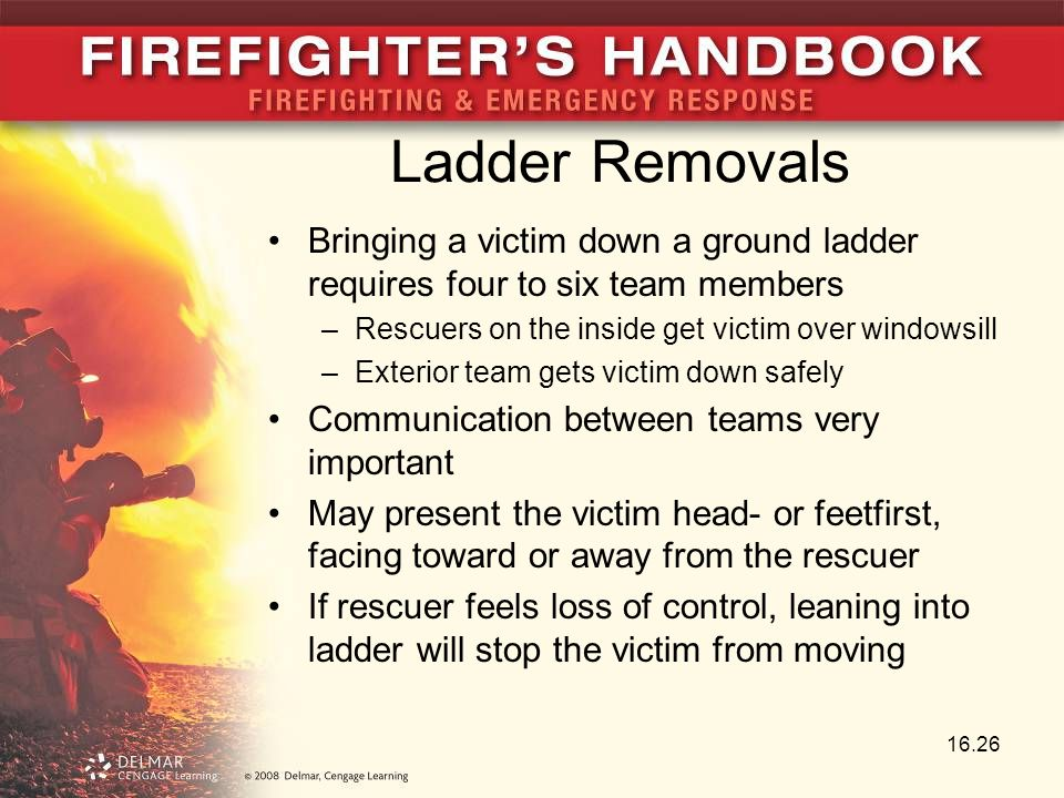 Ladder Removals Bringing a victim down a ground ladder requires four to six team members. Rescuers on the inside get victim over windowsill.