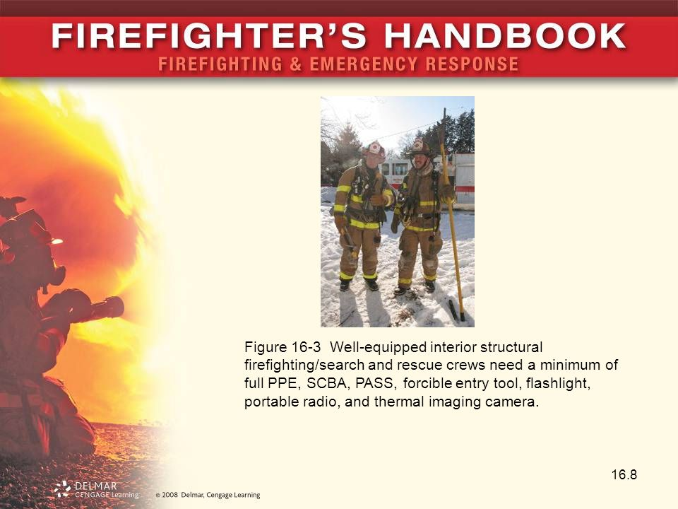 Figure 16-3 Well-equipped interior structural firefighting/search and rescue crews need a minimum of full PPE, SCBA, PASS, forcible entry tool, flashlight, portable radio, and thermal imaging camera.