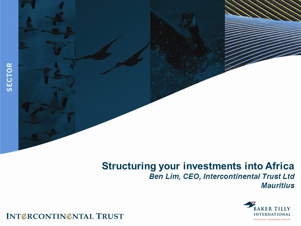 Structuring your investments into Africa Ben Lim, CEO, Intercontinental Trust Ltd