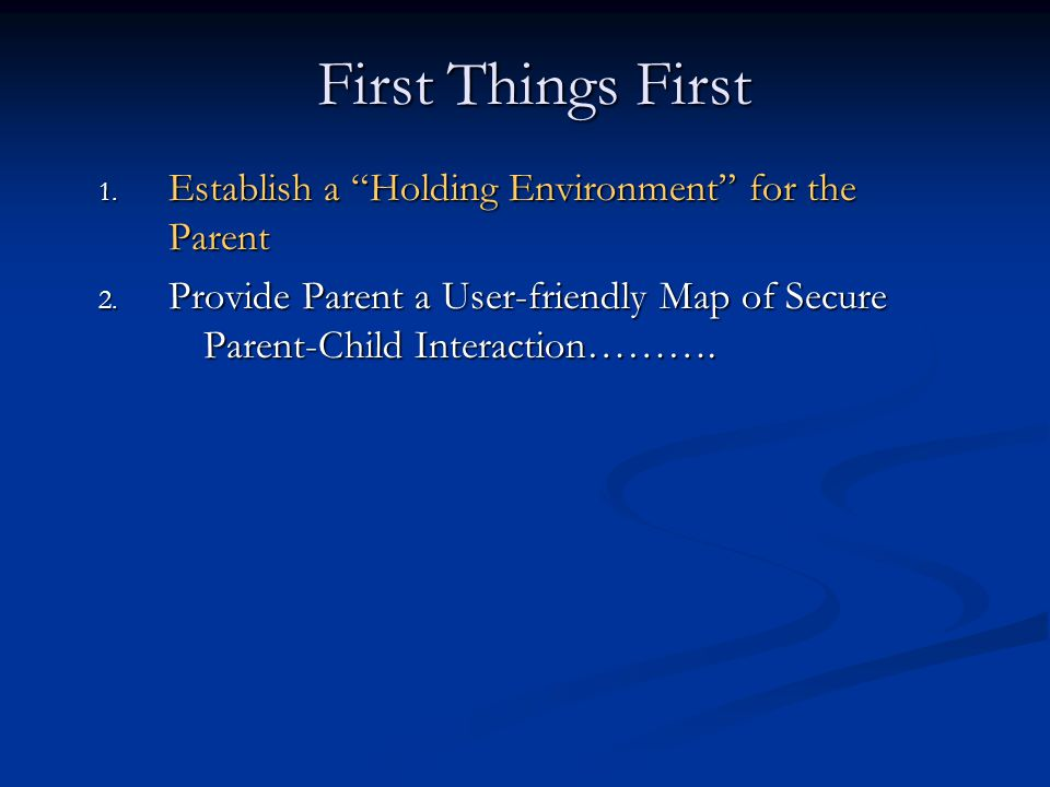 First Things First Establish a Holding Environment for the Parent