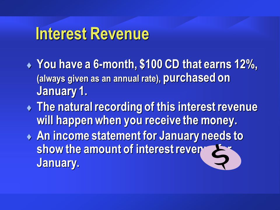 Interest Revenue You have a 6-month, $100 CD that earns 12%, (always given as an annual rate), purchased on January 1.