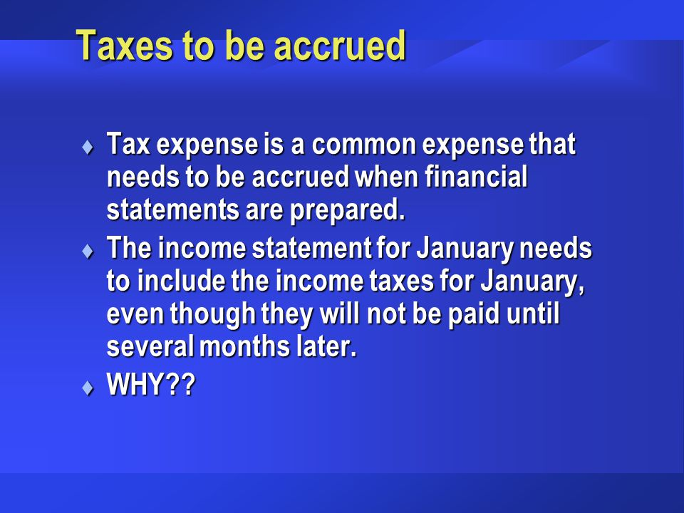 Taxes to be accrued Tax expense is a common expense that needs to be accrued when financial statements are prepared.