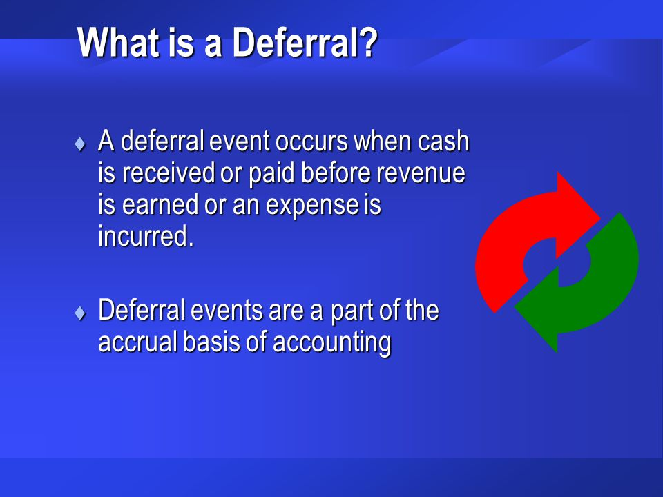 What is a Deferral A deferral event occurs when cash is received or paid before revenue is earned or an expense is incurred.