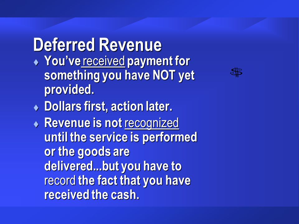 Deferred Revenue You've received payment for something you have NOT yet provided. Dollars first, action later.