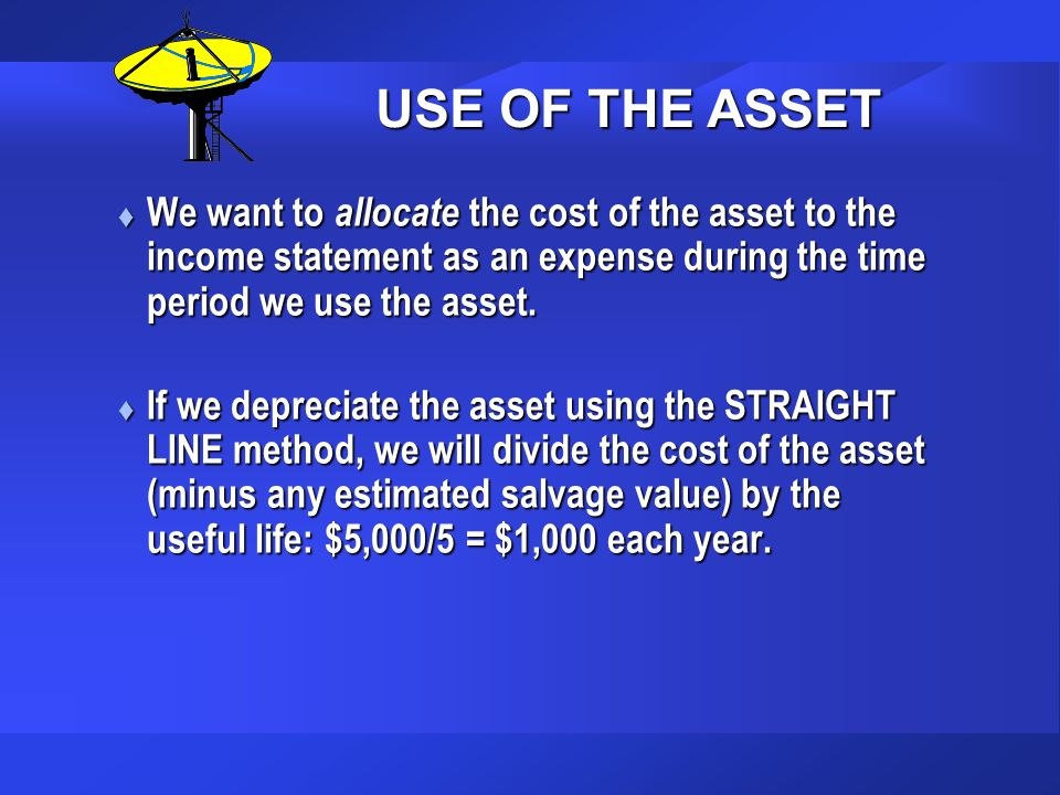 USE OF THE ASSET We want to allocate the cost of the asset to the income statement as an expense during the time period we use the asset.