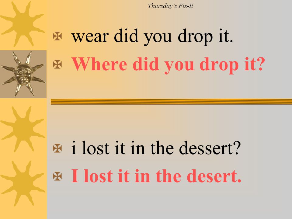 wear did you drop it. Where did you drop it i lost it in the dessert