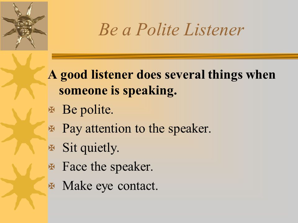 Be a Polite Listener A good listener does several things when someone is speaking. Be polite. Pay attention to the speaker.