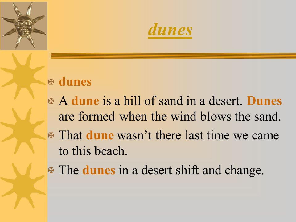 dunes dunes. A dune is a hill of sand in a desert. Dunes are formed when the wind blows the sand.