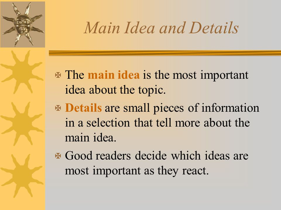 Main Idea and Details The main idea is the most important idea about the topic.