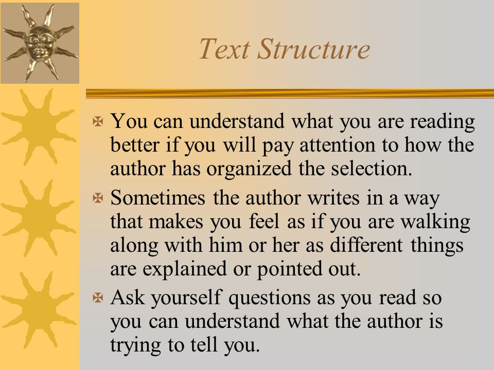 Text Structure You can understand what you are reading better if you will pay attention to how the author has organized the selection.
