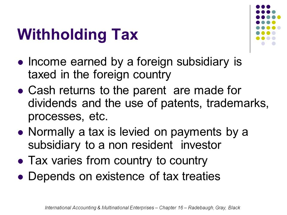 Withholding Tax Income earned by a foreign subsidiary is taxed in the foreign country.