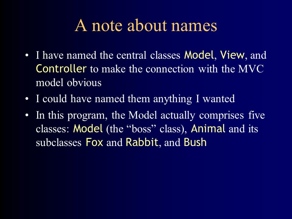 A note about names I have named the central classes Model, View, and Controller to make the connection with the MVC model obvious.