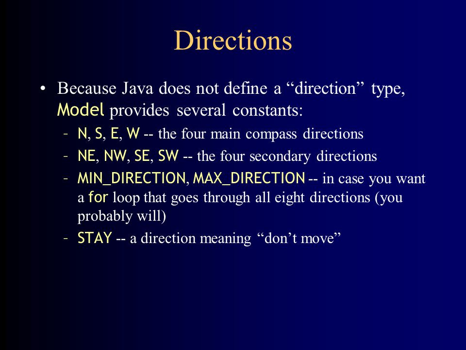 Directions Because Java does not define a direction type, Model provides several constants: N, S, E, W -- the four main compass directions.