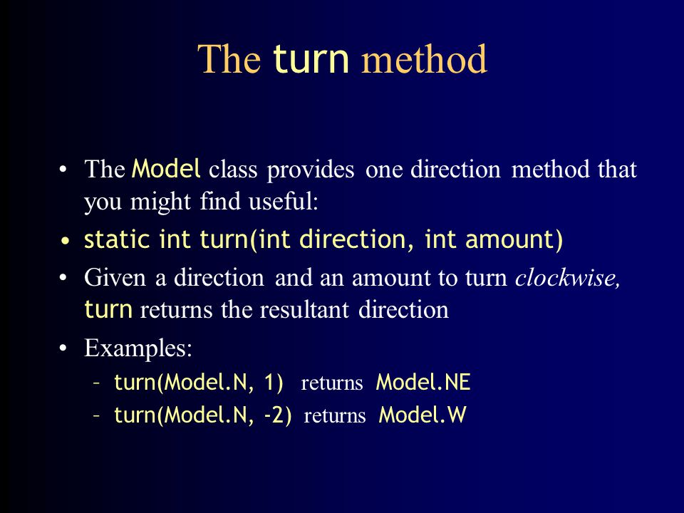 The turn method The Model class provides one direction method that you might find useful: static int turn(int direction, int amount)