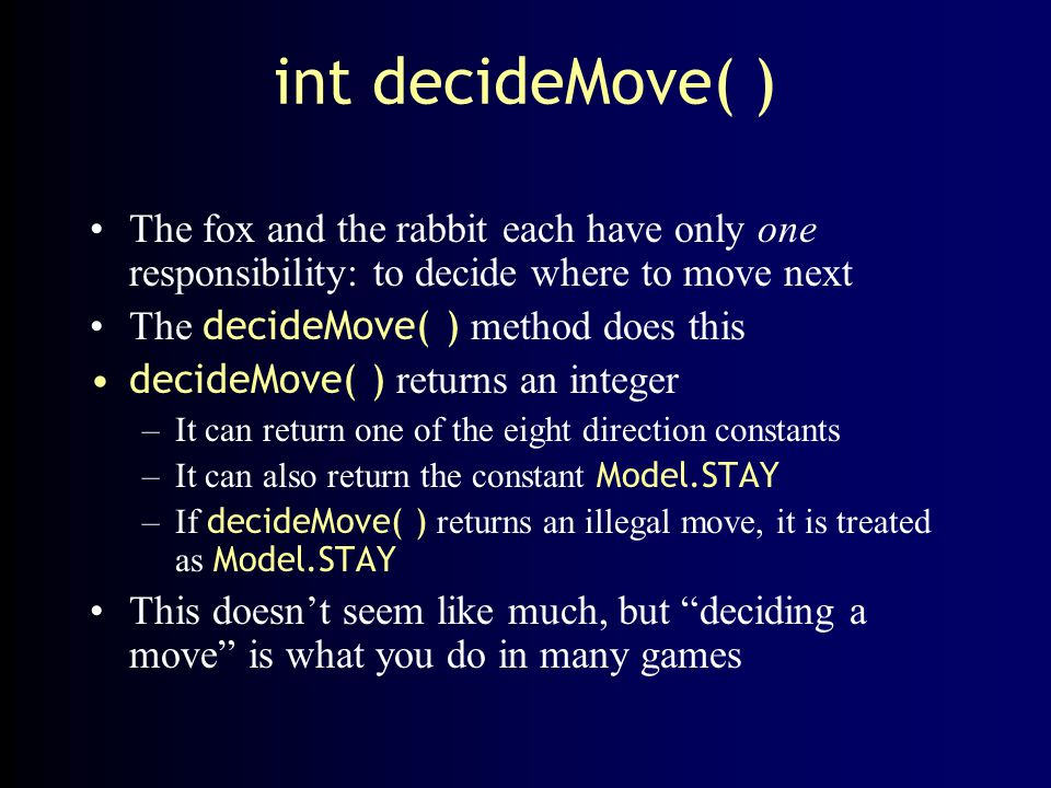 int decideMove( ) The fox and the rabbit each have only one responsibility: to decide where to move next.