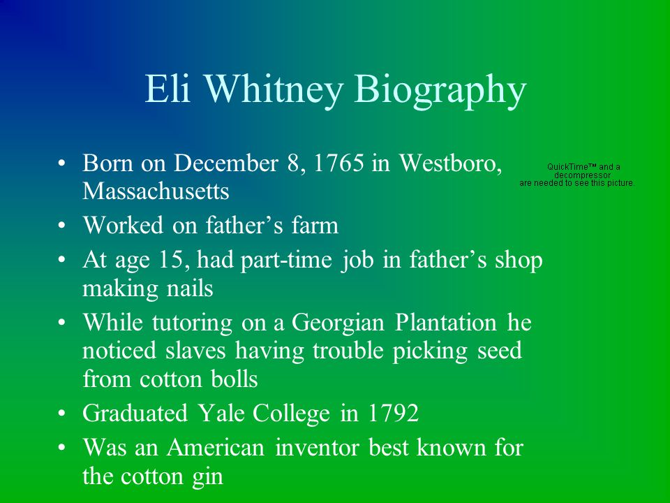 Eli Whitney Biography Born on December 8, 1765 in Westboro, Massachusetts. Worked on father's farm.