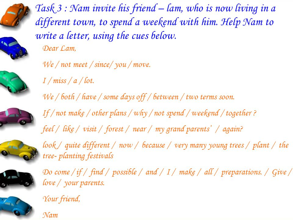 Task 3 : Nam invite his friend – lam, who is now living in a different town, to spend a weekend with him. Help Nam to write a letter, using the cues below.