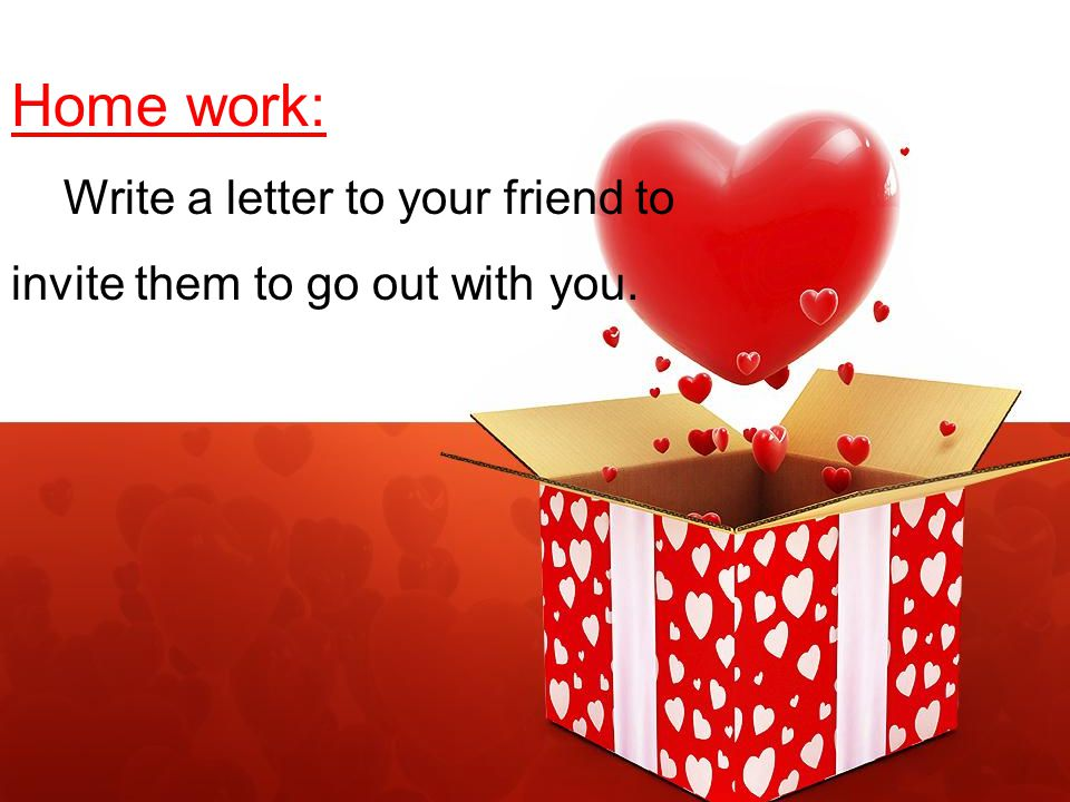 Home work: Write a letter to your friend to